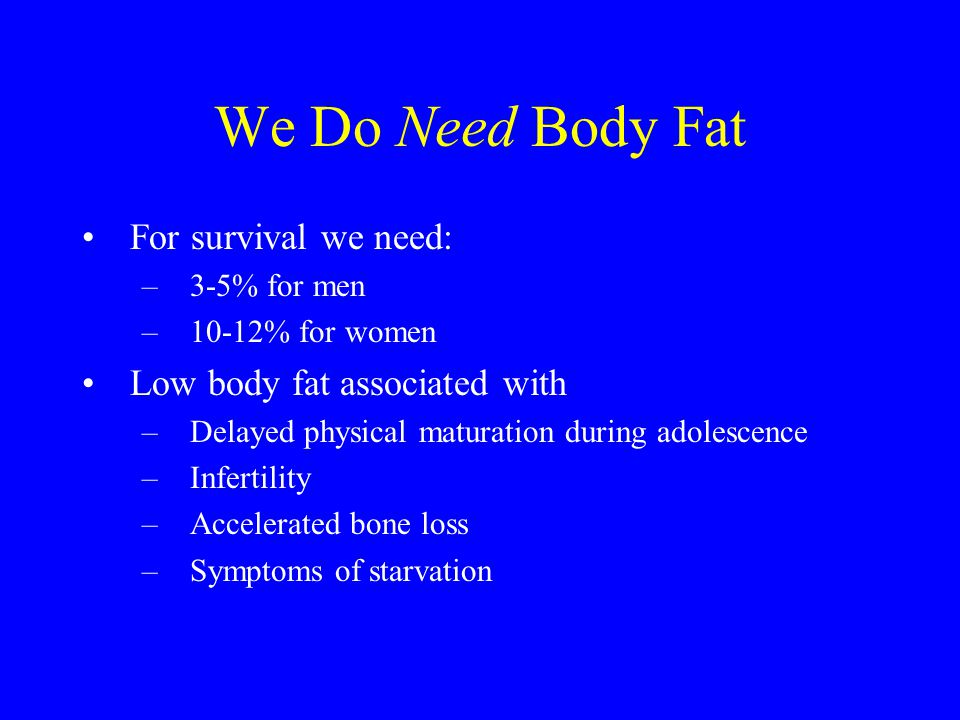 We Do Need Body Fat For survival we need: Low body fat associated with