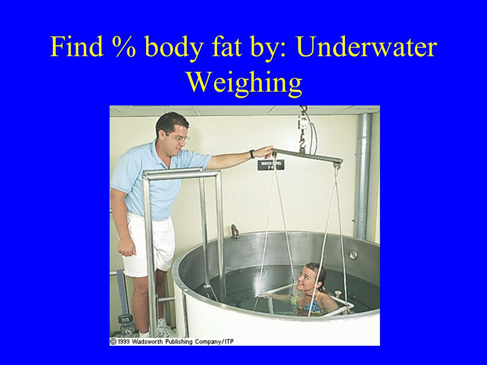 Find % body fat by: Underwater Weighing