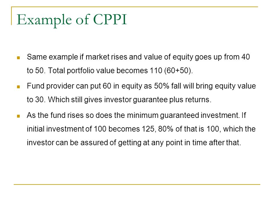 Example of CPPI Same example if market rises and value of equity goes up from 40 to 50. Total portfolio value becomes 110 (60+50).