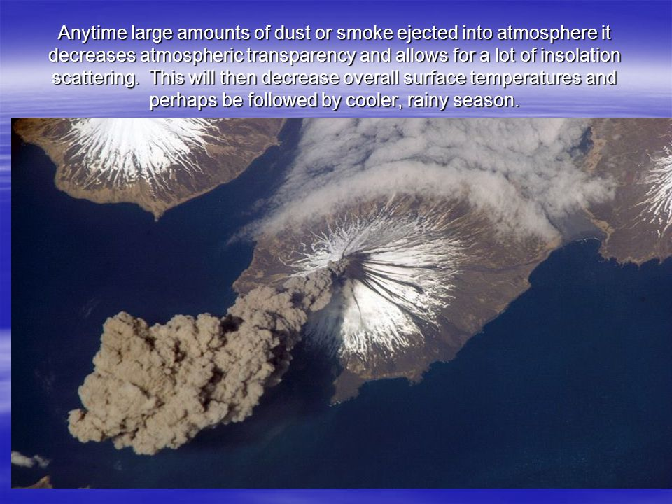 Anytime large amounts of dust or smoke ejected into atmosphere it decreases atmospheric transparency and allows for a lot of insolation scattering.