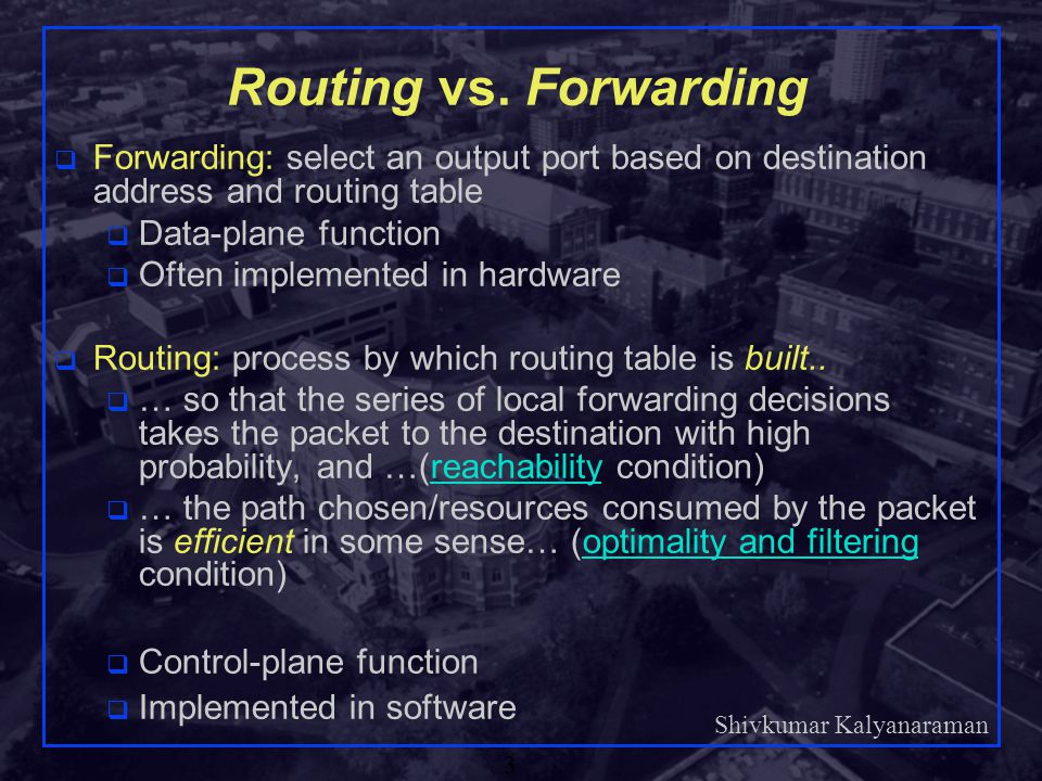 Routing vs. Forwarding Forwarding: select an output port based on destination address and routing table.