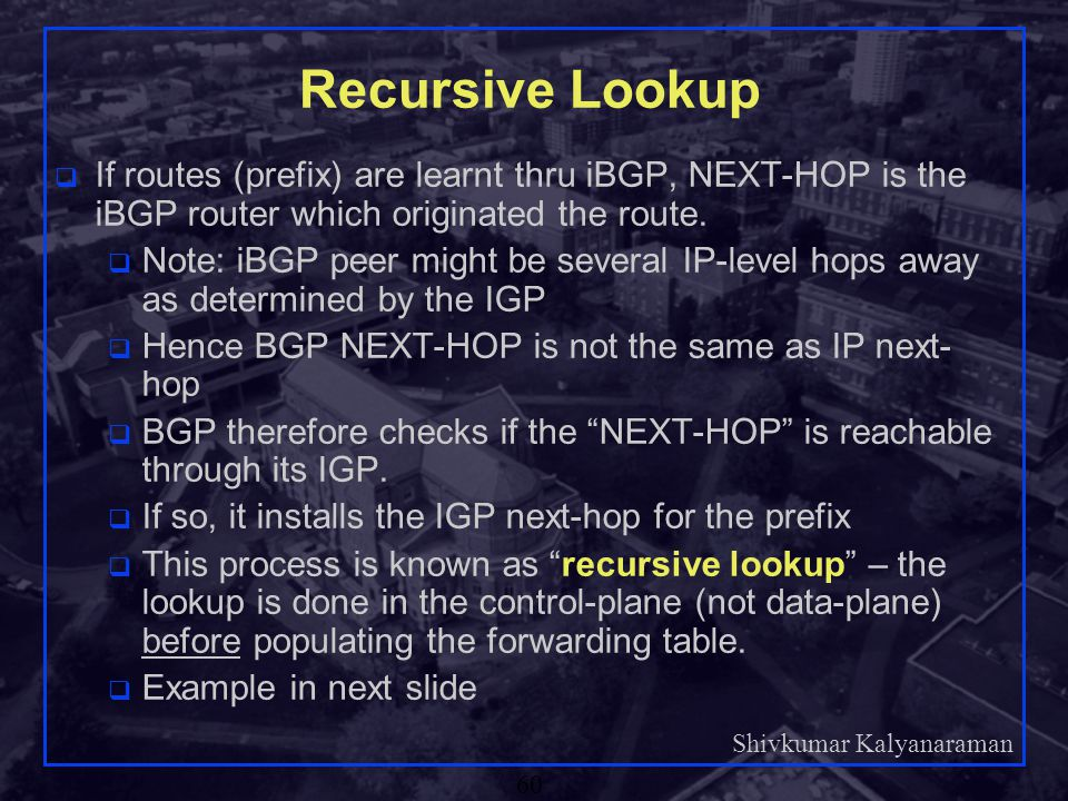 Recursive Lookup If routes (prefix) are learnt thru iBGP, NEXT-HOP is the iBGP router which originated the route.