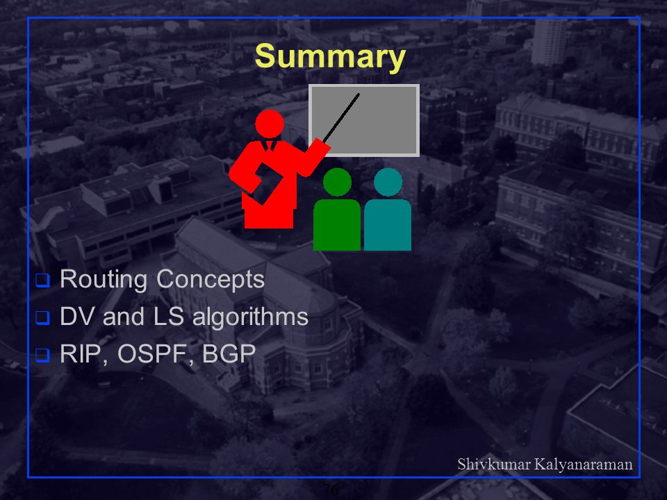 Summary Routing Concepts DV and LS algorithms RIP, OSPF, BGP
