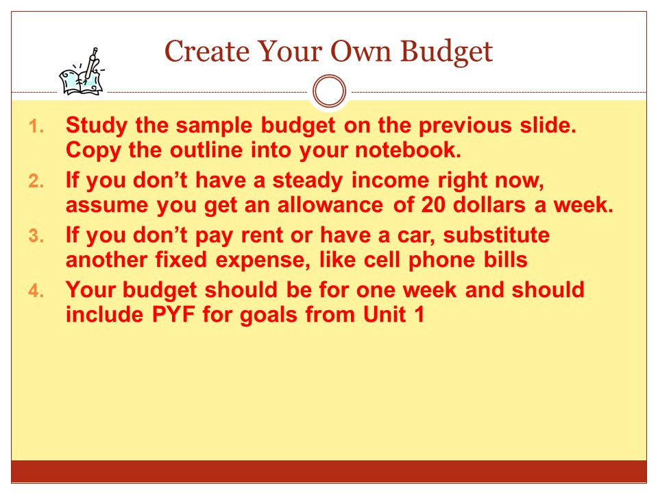 Create Your Own Budget Study the sample budget on the previous slide. Copy the outline into your notebook.