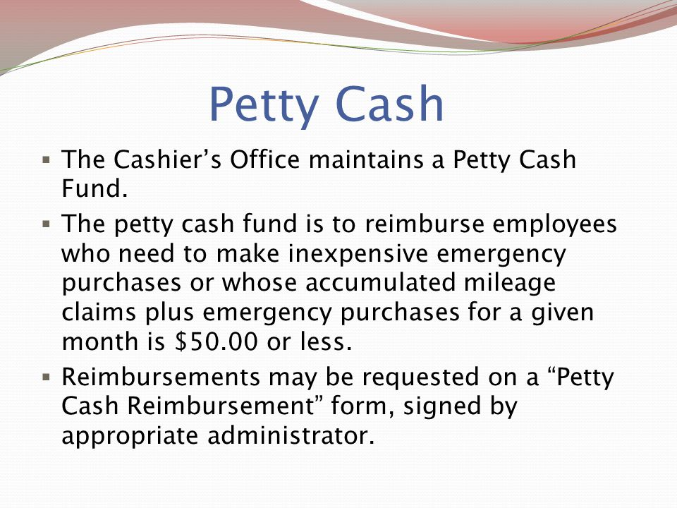 Petty Cash The Cashier's Office maintains a Petty Cash Fund.
