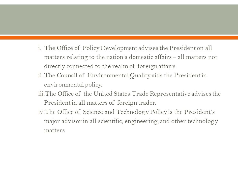 The Office of Policy Development advises the President on all matters relating to the nation's domestic affairs – all matters not directly connected to the realm of foreign affairs