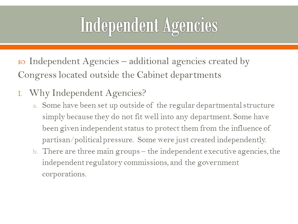 Independent Agencies Independent Agencies – additional agencies created by Congress located outside the Cabinet departments.