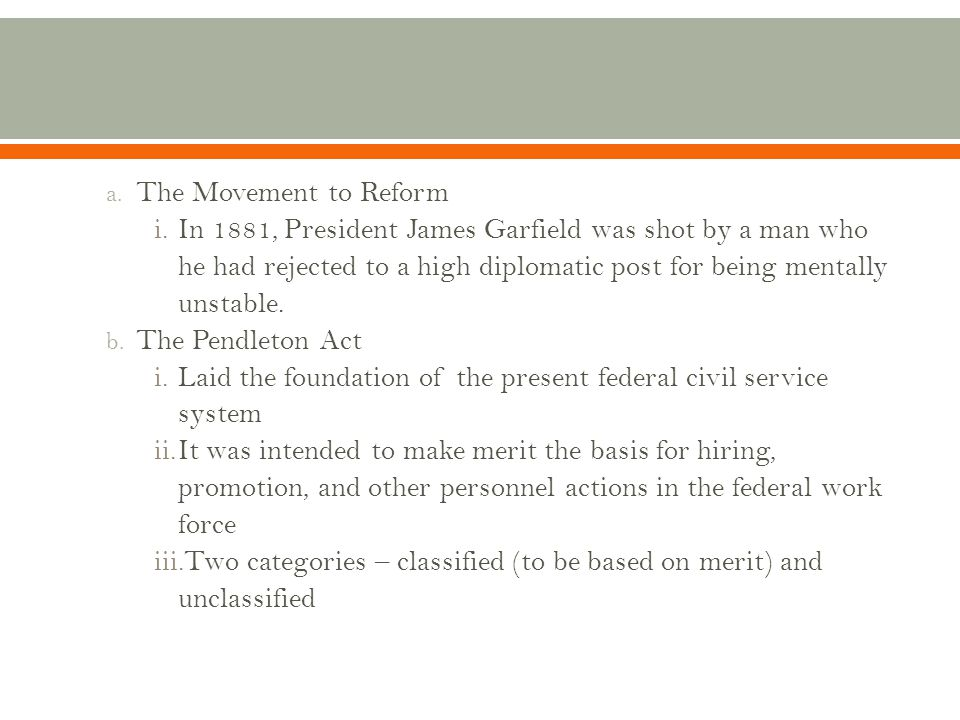 The Movement to Reform In 1881, President James Garfield was shot by a man who he had rejected to a high diplomatic post for being mentally unstable.