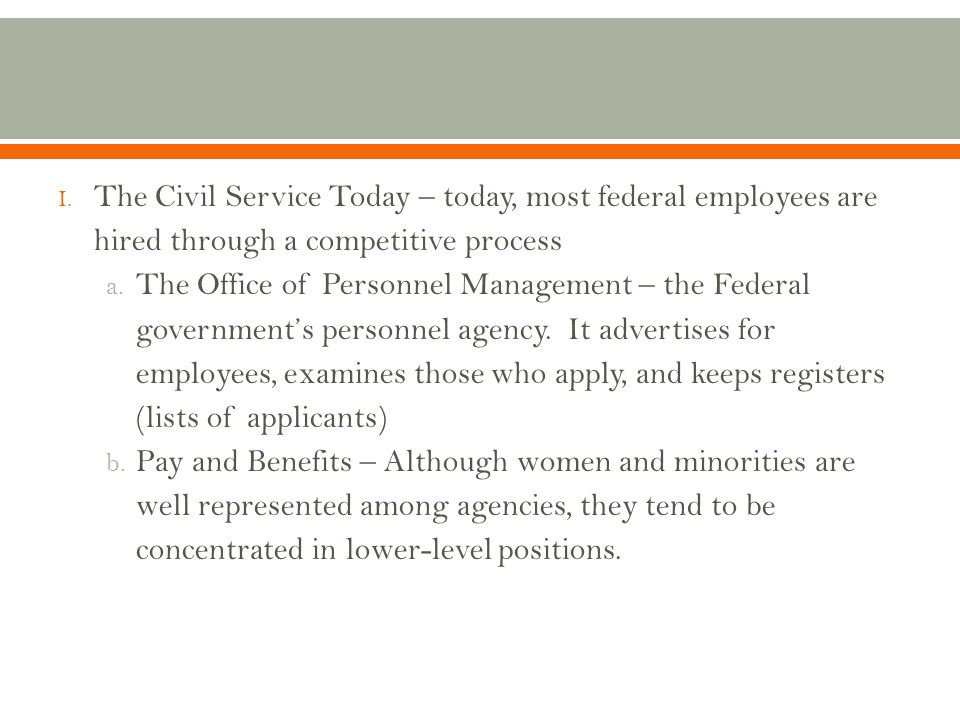 The Civil Service Today – today, most federal employees are hired through a competitive process