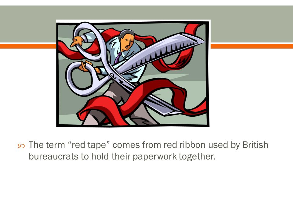 The term red tape comes from red ribbon used by British bureaucrats to hold their paperwork together.