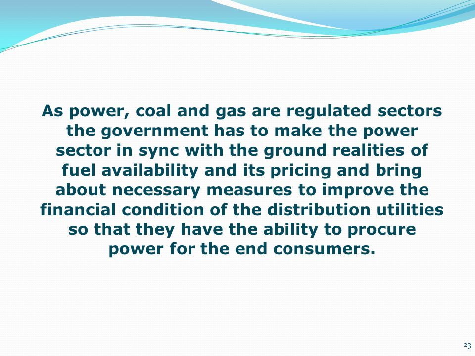 As power, coal and gas are regulated sectors the government has to make the power sector in sync with the ground realities of fuel availability and its pricing and bring about necessary measures to improve the financial condition of the distribution utilities so that they have the ability to procure power for the end consumers.