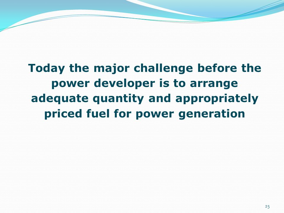 Today the major challenge before the power developer is to arrange adequate quantity and appropriately priced fuel for power generation