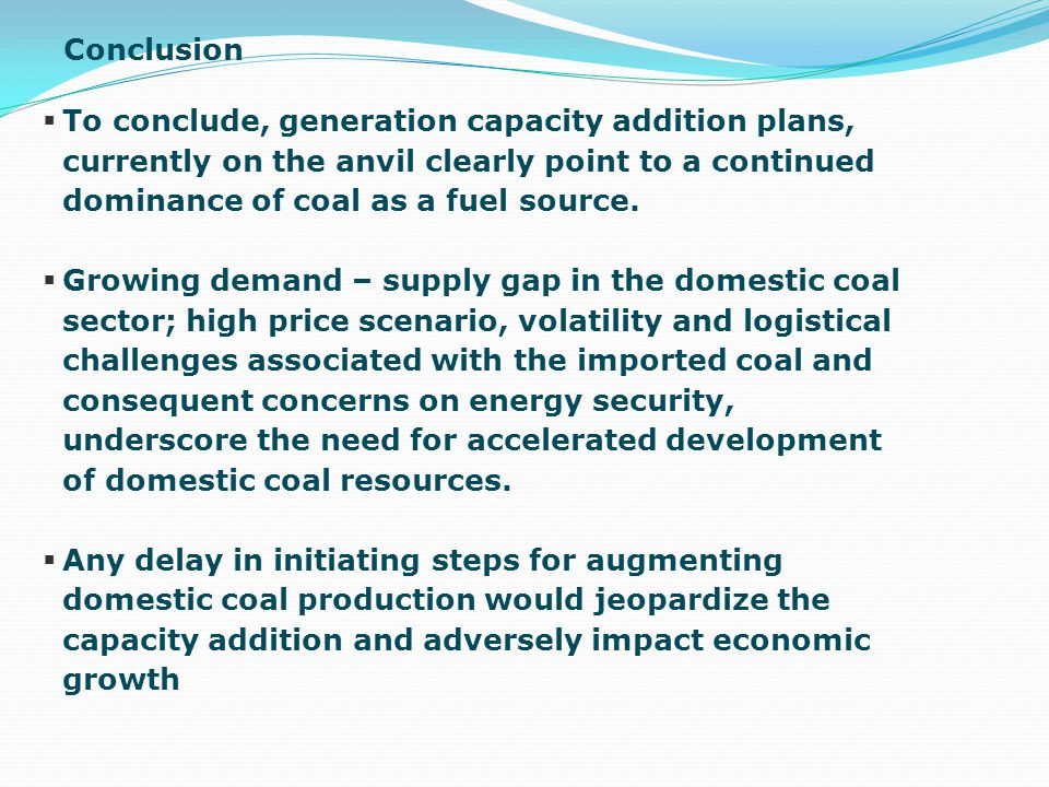 Conclusion To conclude, generation capacity addition plans, currently on the anvil clearly point to a continued dominance of coal as a fuel source.