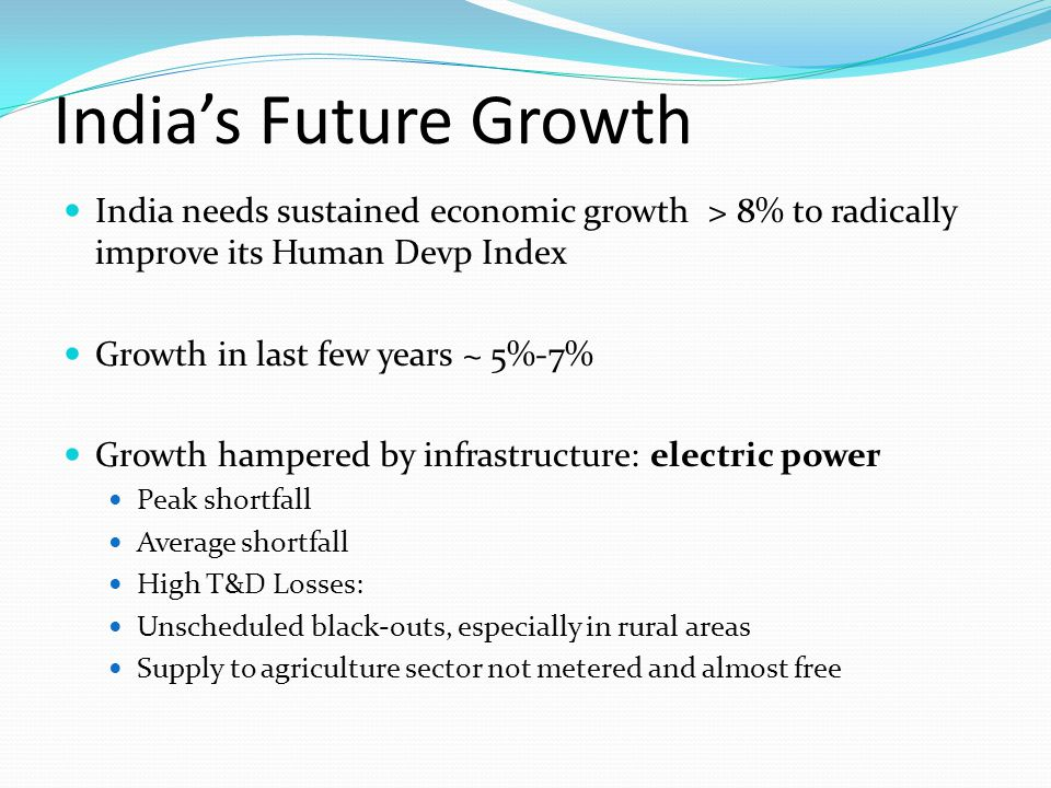 India's Future Growth India needs sustained economic growth > 8% to radically improve its Human Devp Index.