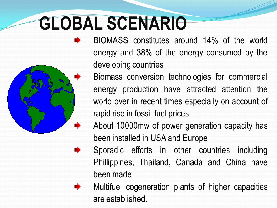 GLOBAL SCENARIO BIOMASS constitutes around 14% of the world energy and 38% of the energy consumed by the developing countries.