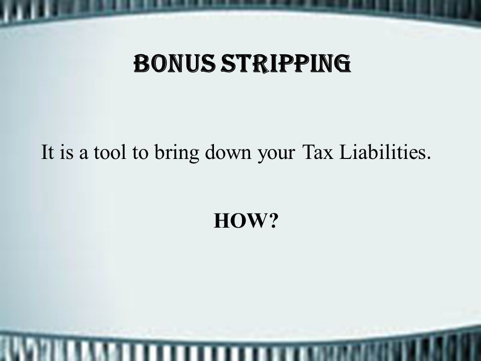 Bonus Stripping It is a tool to bring down your Tax Liabilities. HOW