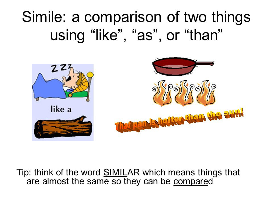 Simile: a comparison of two things using like , as , or than