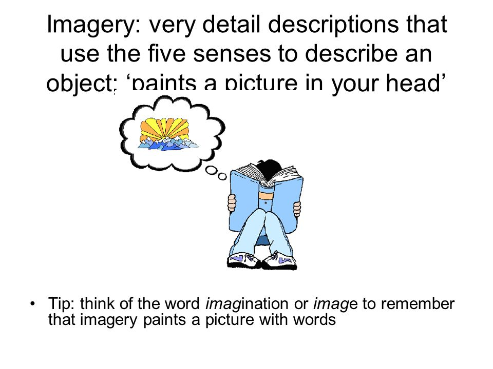 Imagery: very detail descriptions that use the five senses to describe an object; 'paints a picture in your head'