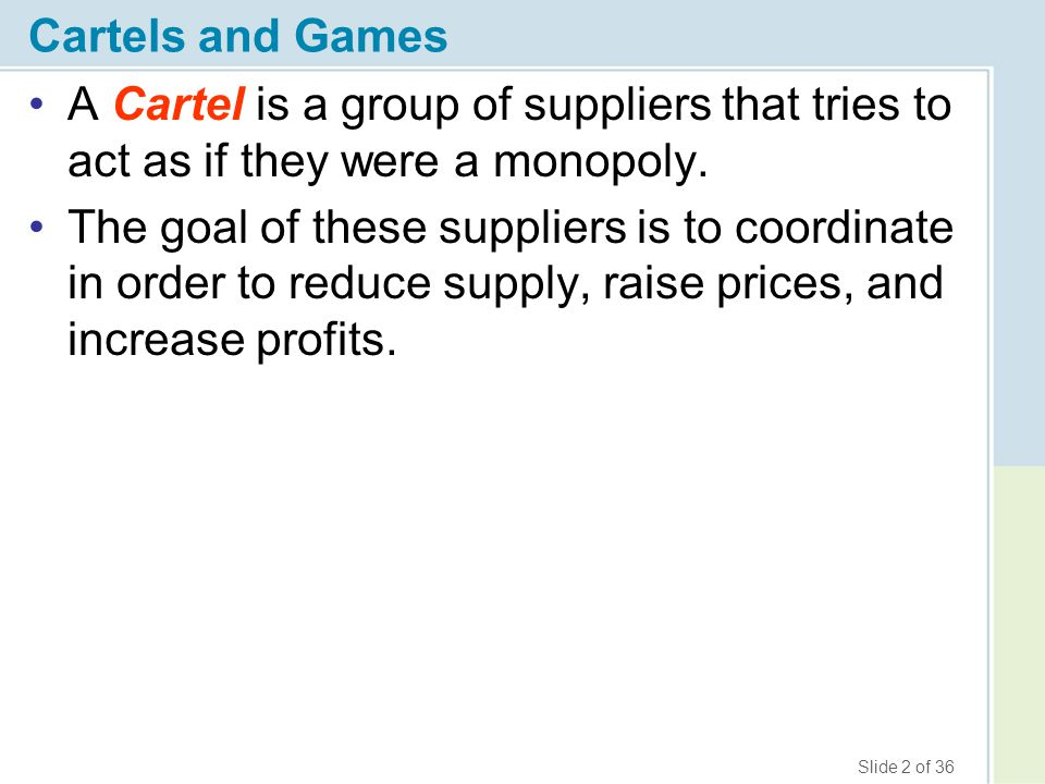 Cartels and Games A Cartel is a group of suppliers that tries to act as if they were a monopoly.