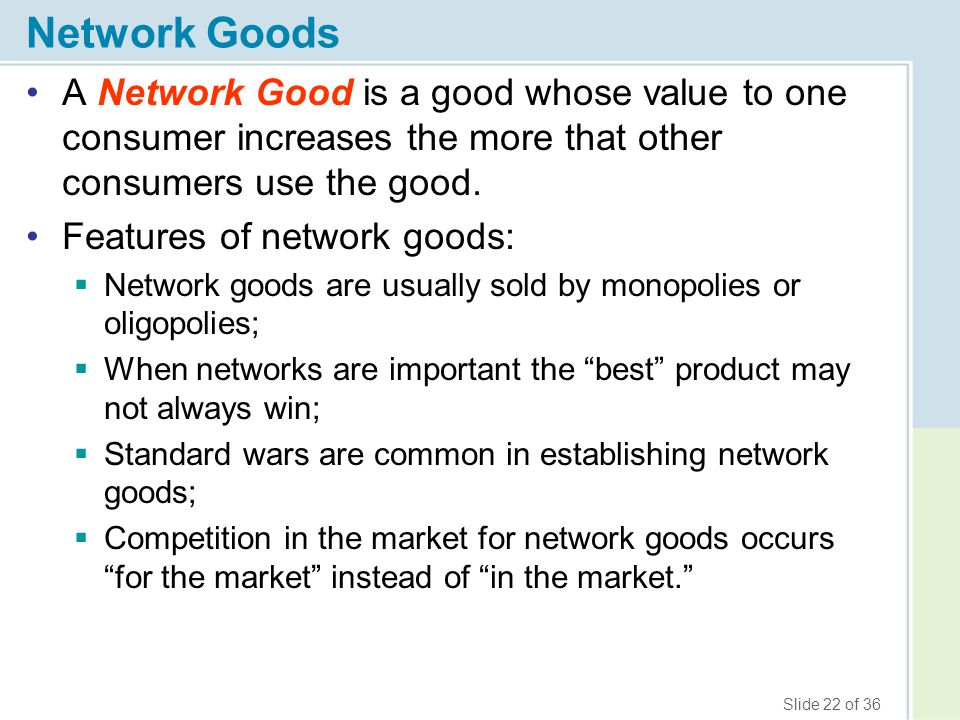 Network Goods A Network Good is a good whose value to one consumer increases the more that other consumers use the good.