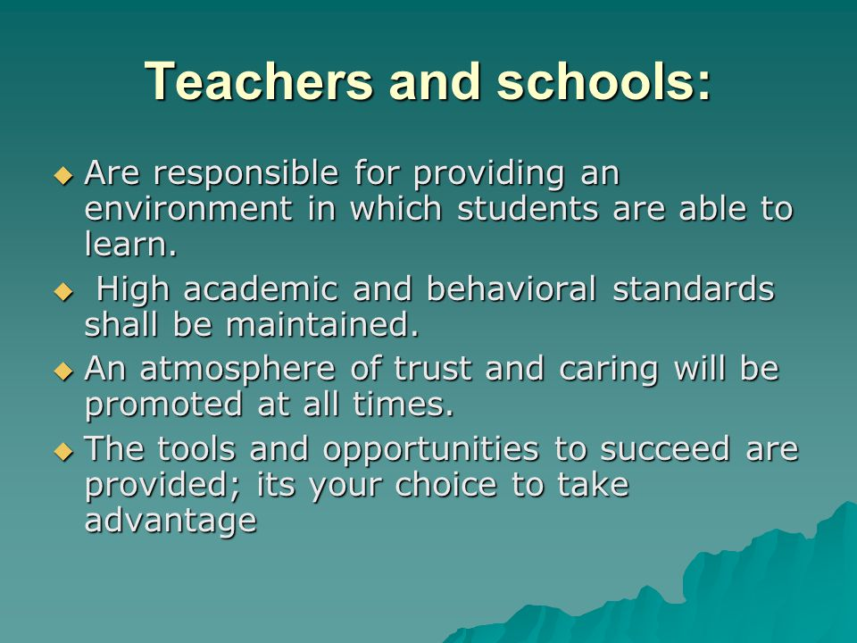 Teachers and schools: Are responsible for providing an environment in which students are able to learn.