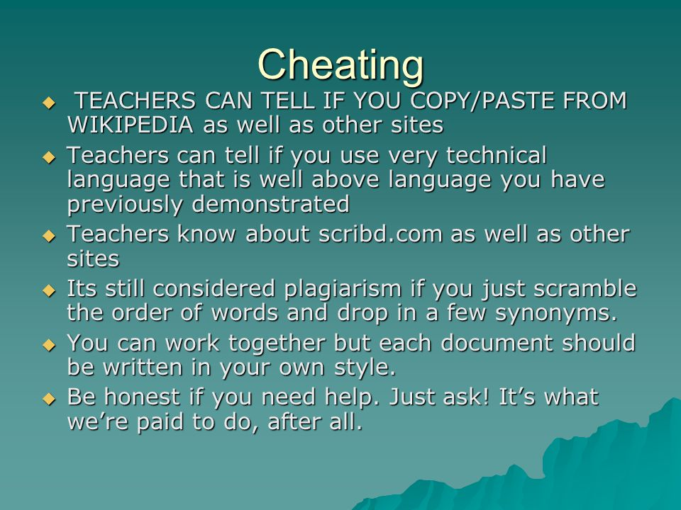 Cheating TEACHERS CAN TELL IF YOU COPY/PASTE FROM WIKIPEDIA as well as other sites.