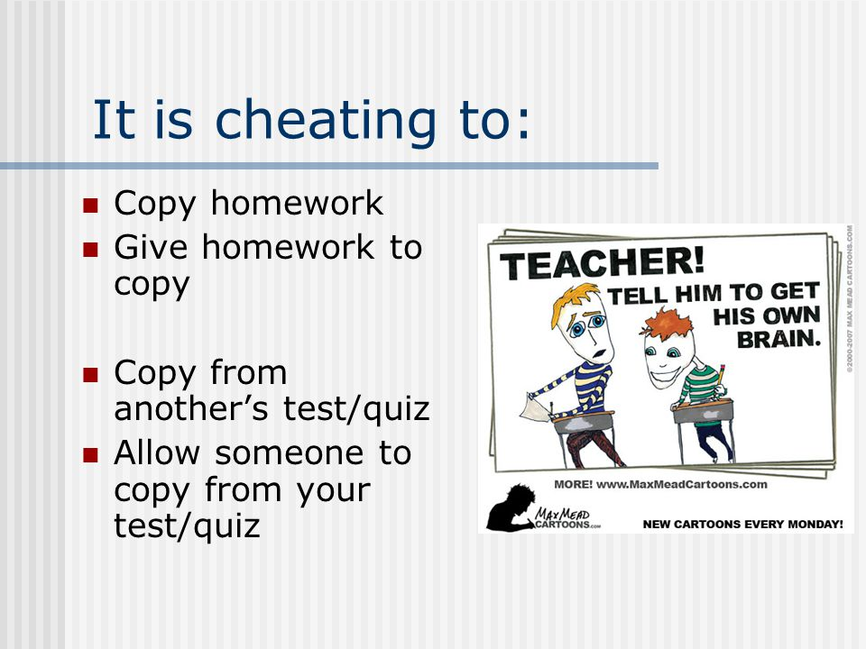 It is cheating to: Copy homework Give homework to copy