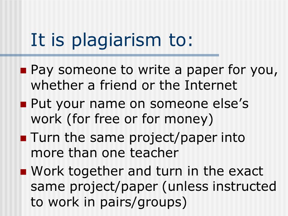 It is plagiarism to: Pay someone to write a paper for you, whether a friend or the Internet.