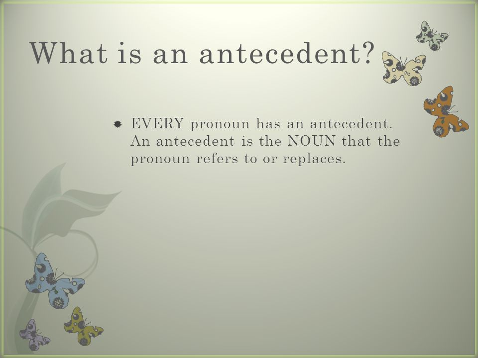 What is an antecedent. EVERY pronoun has an antecedent.