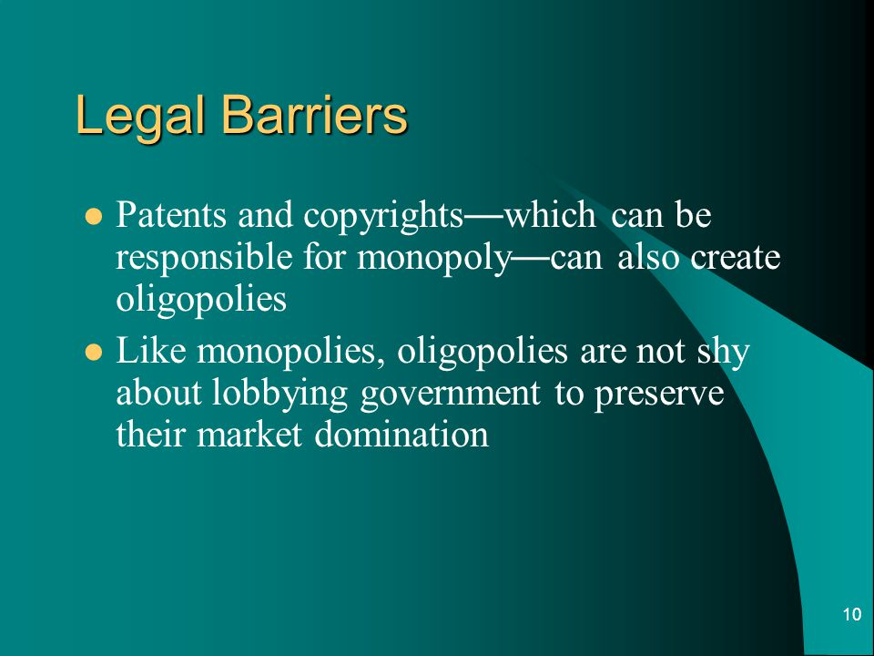Legal Barriers Patents and copyrights—which can be responsible for monopoly—can also create oligopolies.