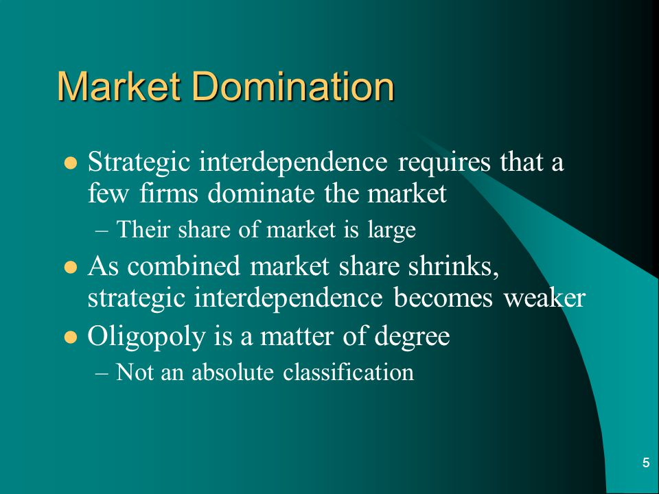 Market Domination Strategic interdependence requires that a few firms dominate the market. Their share of market is large.