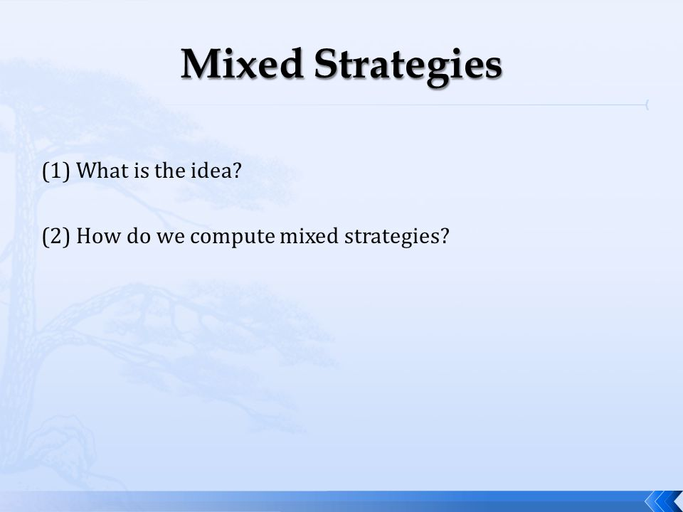 Mixed Strategies (1) What is the idea (2) How do we compute mixed strategies