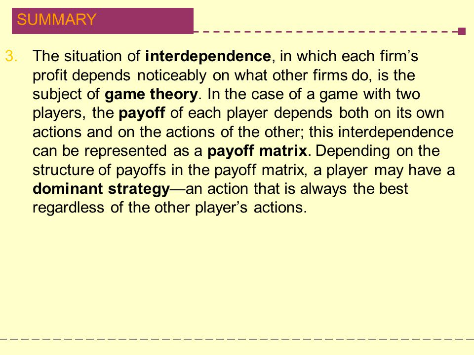 The situation of interdependence, in which each firm's profit depends noticeably on what other firms do, is the subject of game theory.