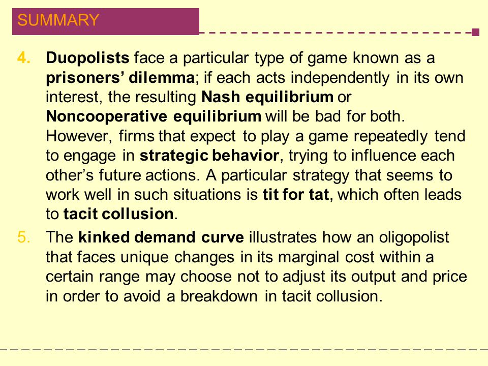 Duopolists face a particular type of game known as a prisoners' dilemma; if each acts independently in its own interest, the resulting Nash equilibrium or Noncooperative equilibrium will be bad for both. However, firms that expect to play a game repeatedly tend to engage in strategic behavior, trying to influence each other's future actions. A particular strategy that seems to work well in such situations is tit for tat, which often leads to tacit collusion.