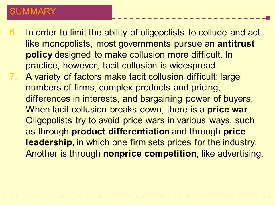 In order to limit the ability of oligopolists to collude and act like monopolists, most governments pursue an antitrust policy designed to make collusion more difficult. In practice, however, tacit collusion is widespread.