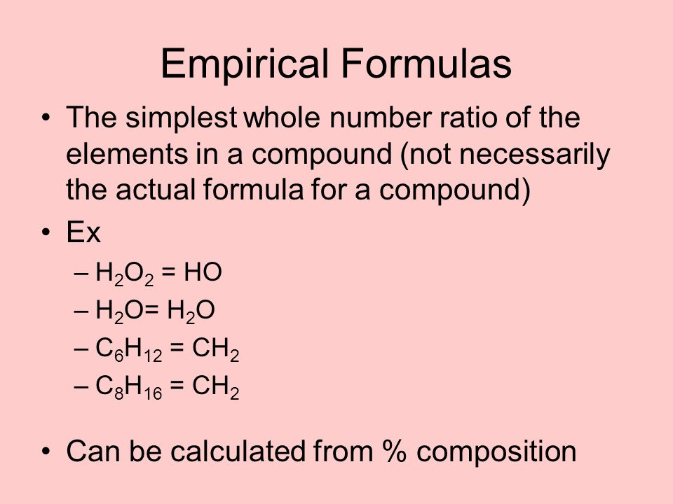 Empirical Formulas The simplest whole number ratio of the elements in a compound (not necessarily the actual formula for a compound)