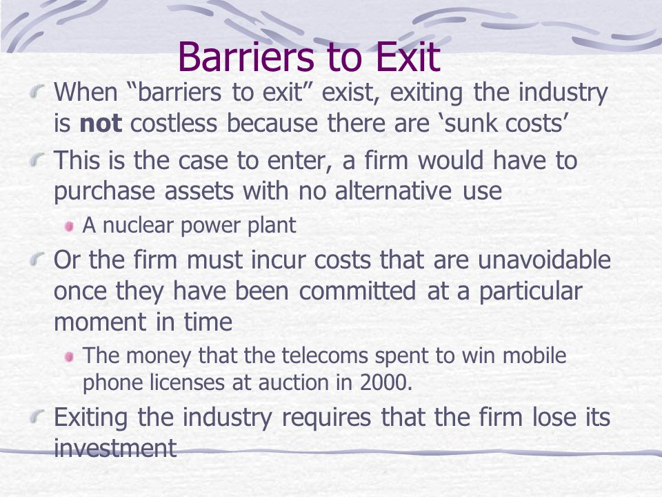 Barriers to Exit When barriers to exit exist, exiting the industry is not costless because there are 'sunk costs'