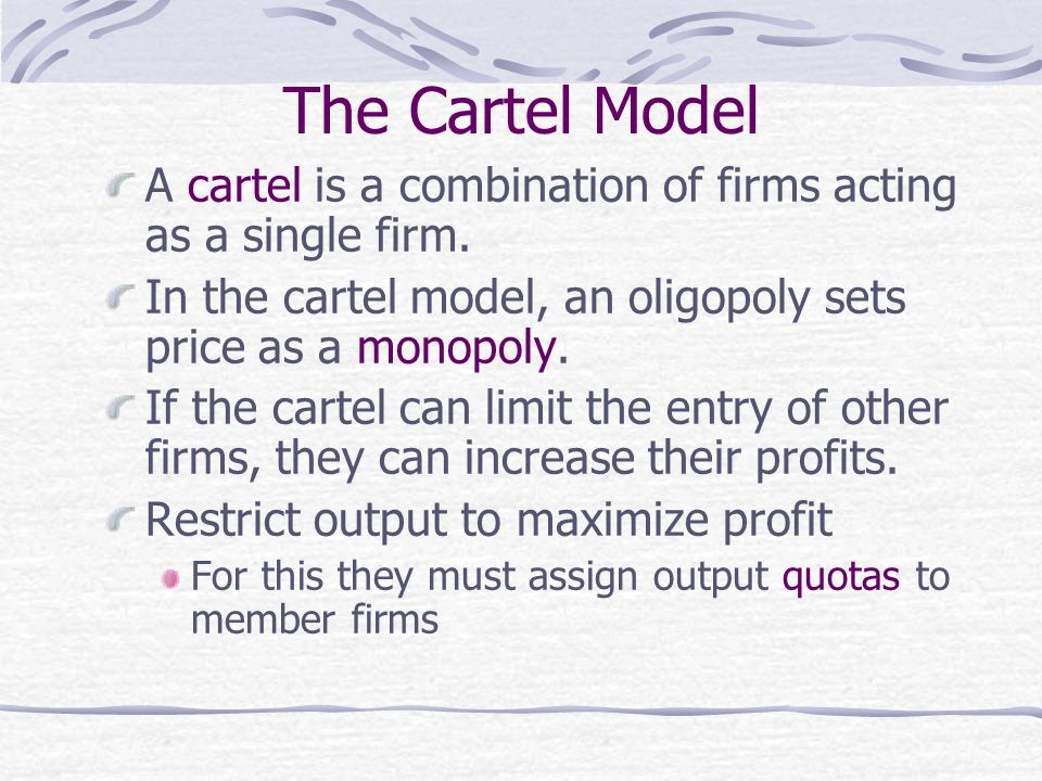 The Cartel Model A cartel is a combination of firms acting as a single firm. In the cartel model, an oligopoly sets price as a monopoly.