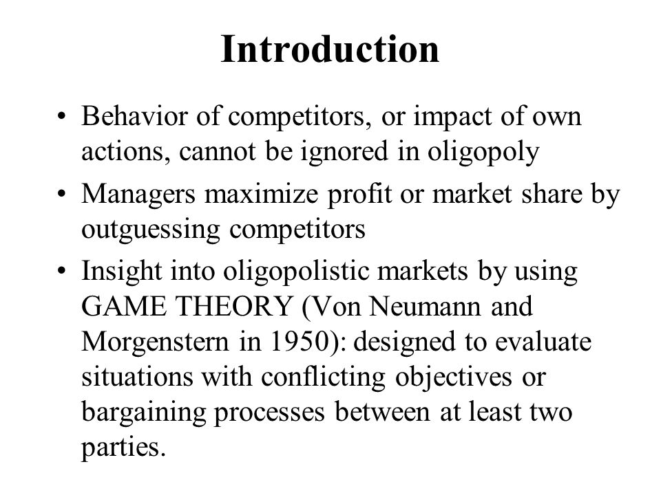 Introduction Behavior of competitors, or impact of own actions, cannot be ignored in oligopoly.