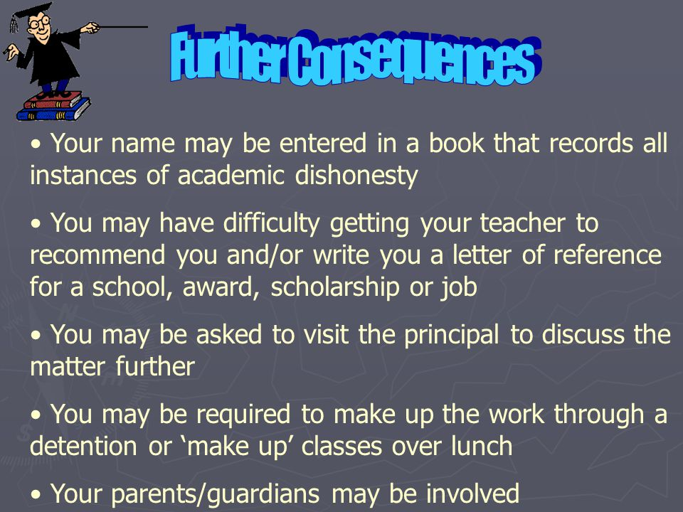 Further Consequences Your name may be entered in a book that records all instances of academic dishonesty.