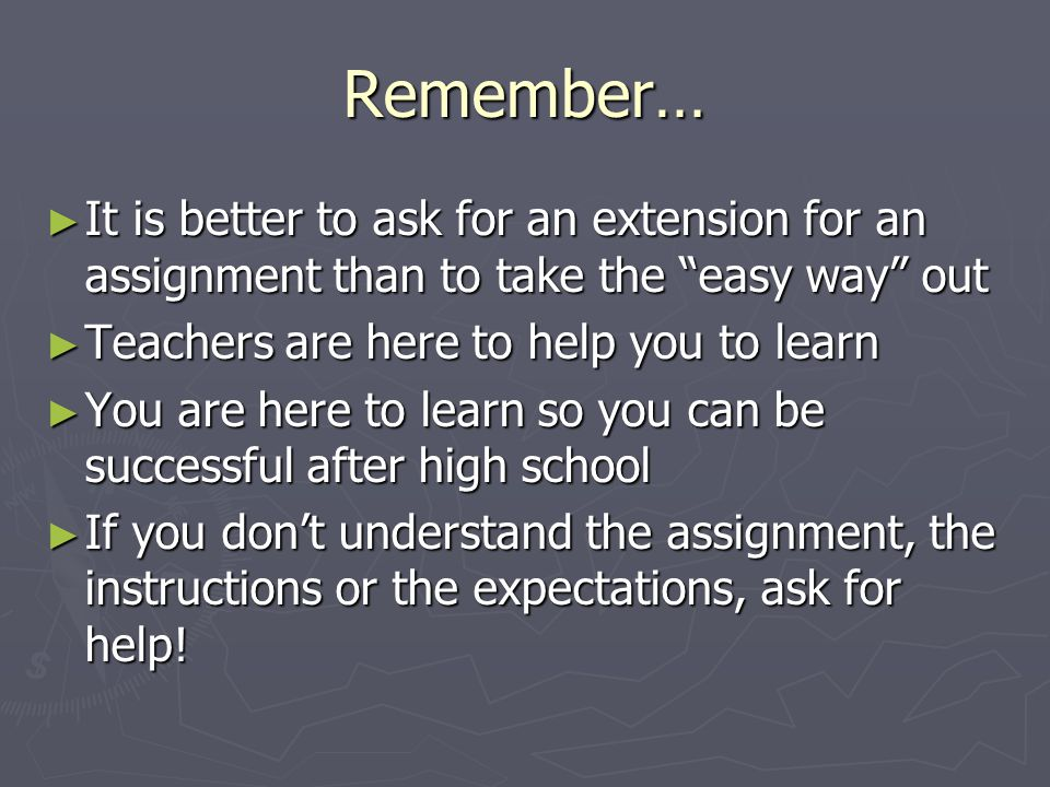 Remember… It is better to ask for an extension for an assignment than to take the easy way out. Teachers are here to help you to learn.