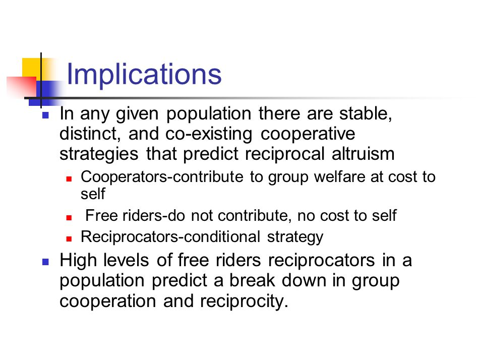 Implications In any given population there are stable, distinct, and co-existing cooperative strategies that predict reciprocal altruism.
