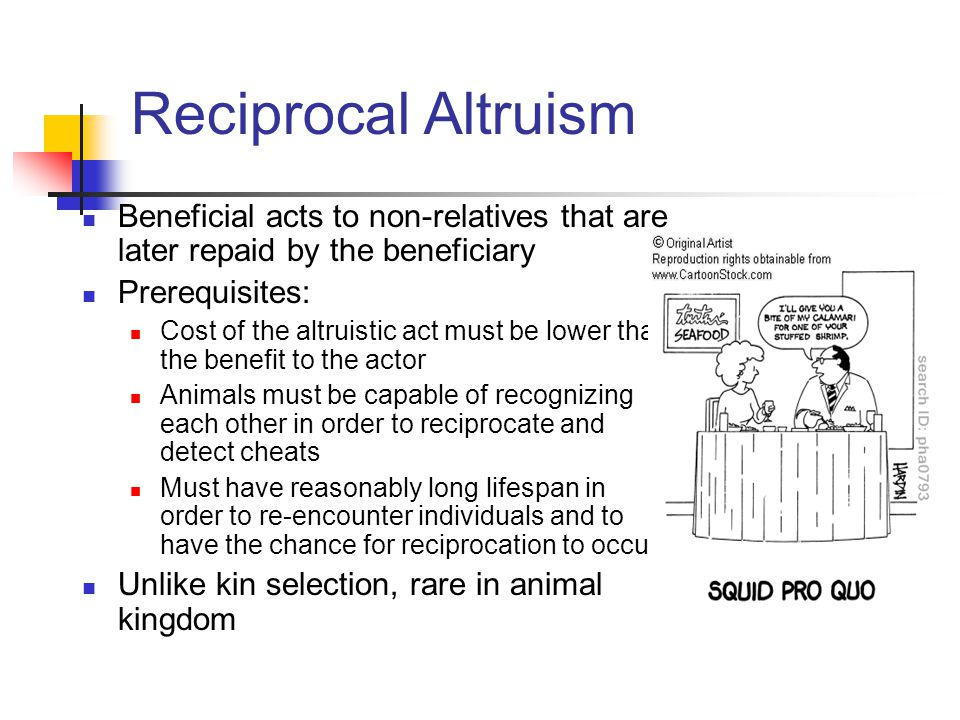 Reciprocal Altruism Beneficial acts to non-relatives that are later repaid by the beneficiary. Prerequisites: