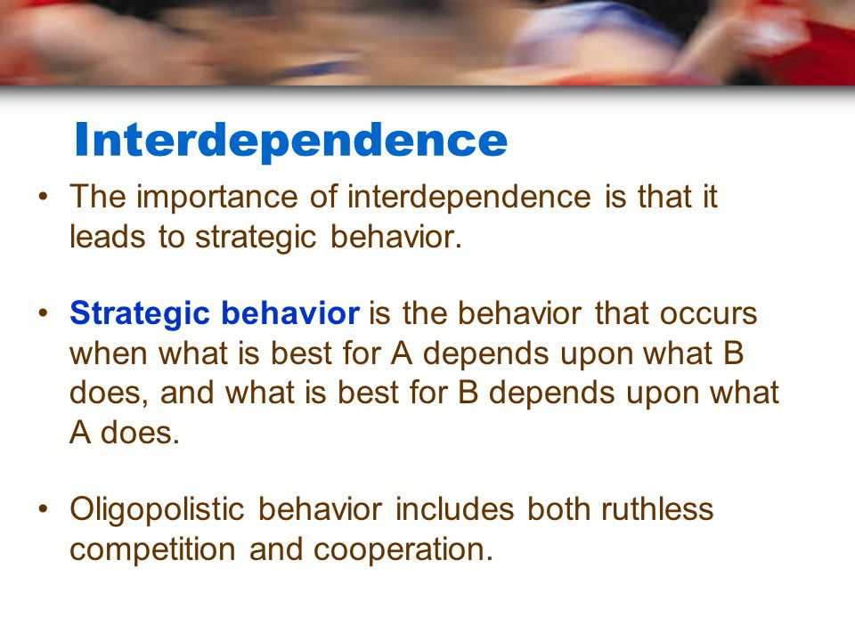 Interdependence The importance of interdependence is that it leads to strategic behavior.