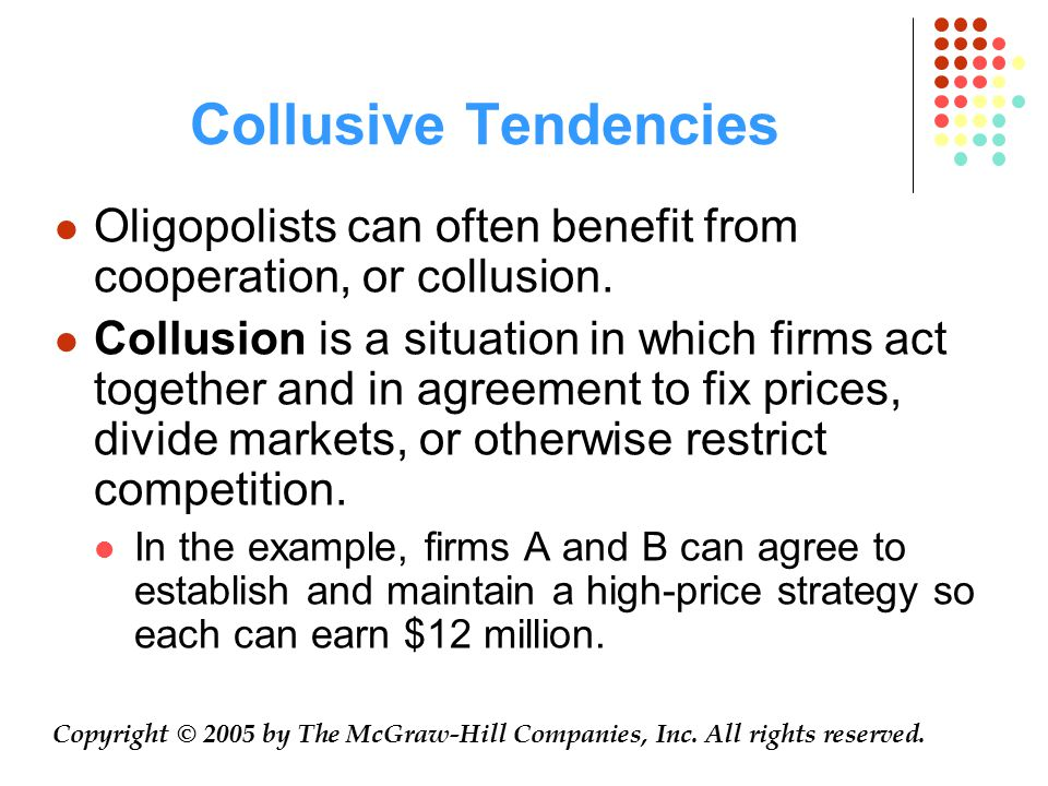 Collusive Tendencies Oligopolists can often benefit from cooperation, or collusion.