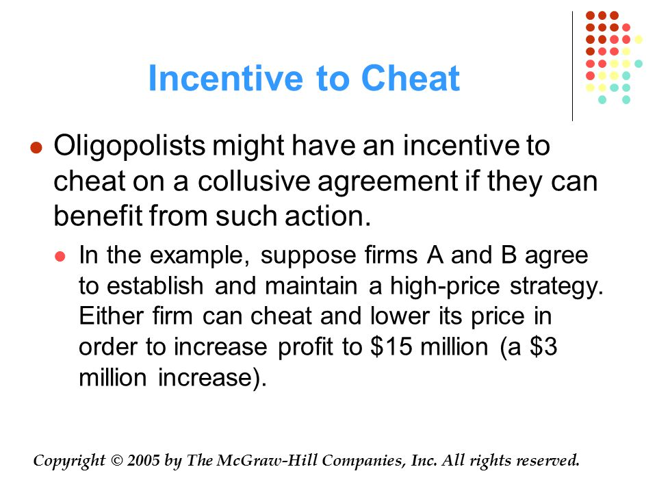 Incentive to Cheat Oligopolists might have an incentive to cheat on a collusive agreement if they can benefit from such action.