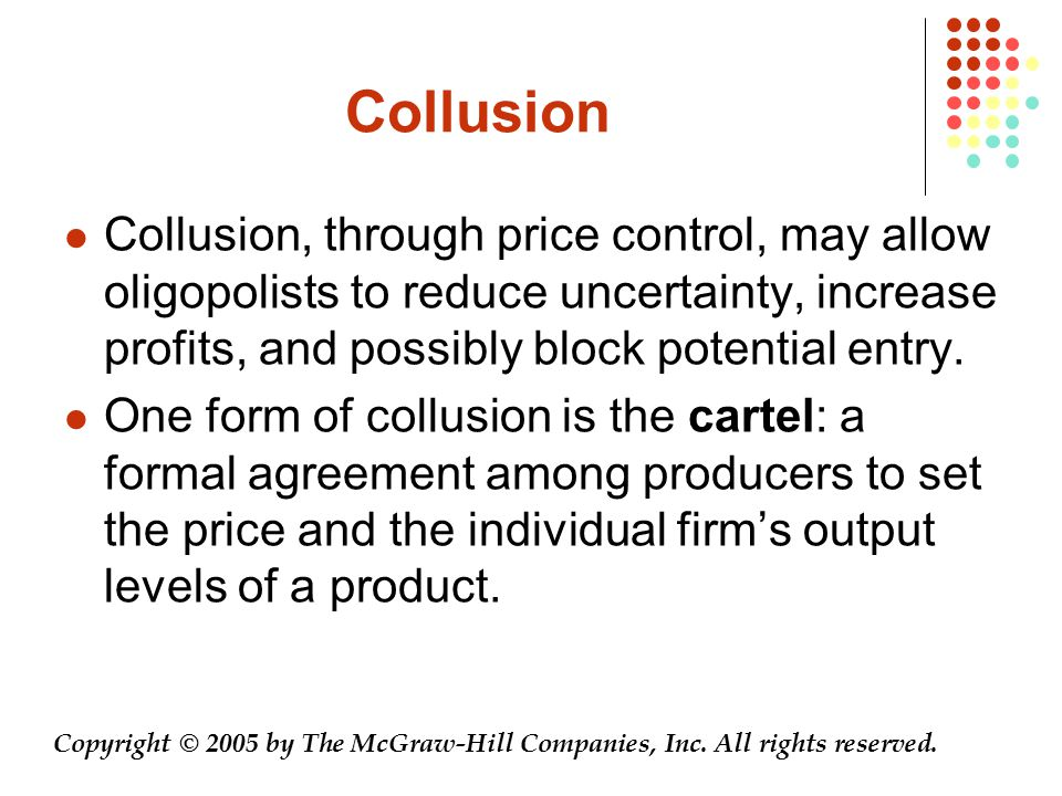 Collusion Collusion, through price control, may allow oligopolists to reduce uncertainty, increase profits, and possibly block potential entry.