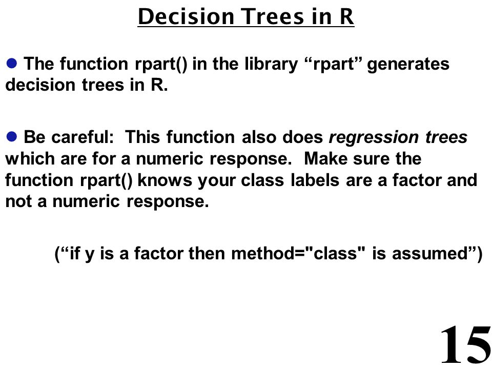 Decision Trees in R The function rpart() in the library rpart generates decision trees in R.