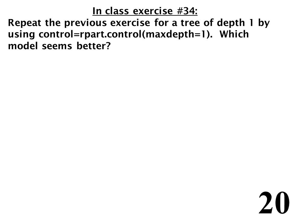 In class exercise #34: Repeat the previous exercise for a tree of depth 1 by using control=rpart.control(maxdepth=1).