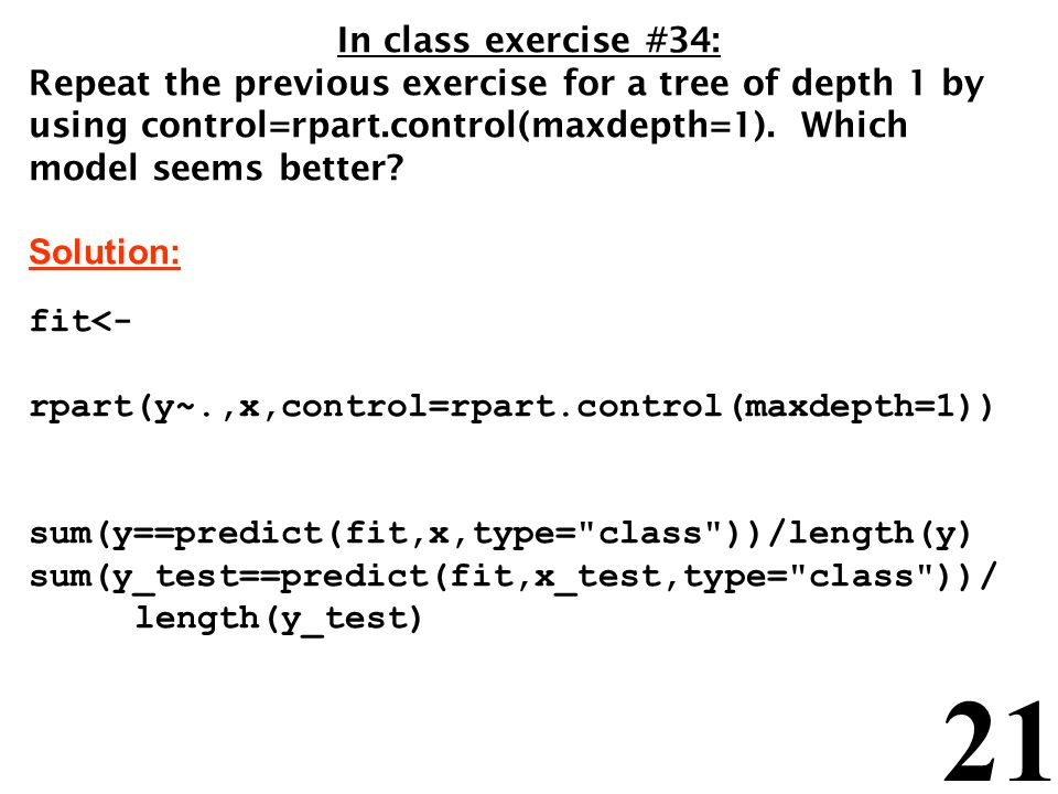 In class exercise #34: Repeat the previous exercise for a tree of depth 1 by using control=rpart.control(maxdepth=1). Which model seems better